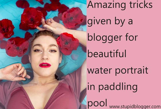 Amazing tricks given by blogger for beautiful water portrait in paddling pool