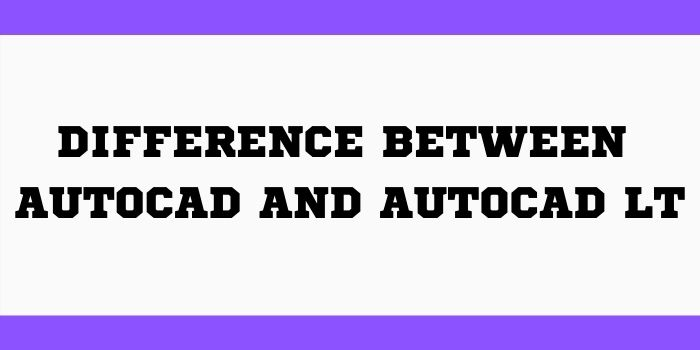 Difference Between AutoCAD and AutoCAD LT