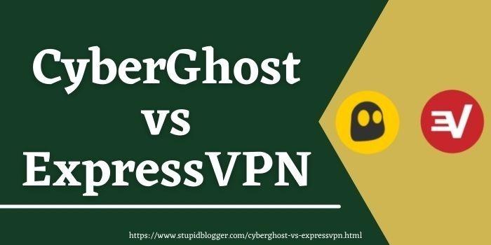 CyberGhost Vs ExpressVPN www.stupidblogger.com